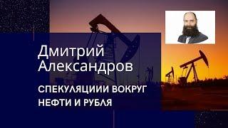 Спекуляции вокруг нефти и рубля - Дмитрий Александров