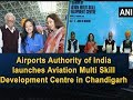 Airports Authority of India launches Aviation Multi Skill Development Centre in Chandigarh