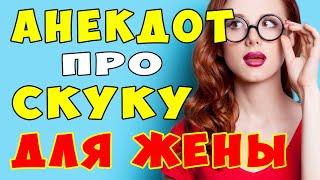 АНЕКДОТ про СКУЧАЮЩУЮ ЖЕНУ Самые смешные свежие анекдоты