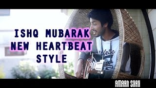 ISHQ MUBARAK | TUM BIN 2 | IN NEW HEARTBEAT STYLE | UNPLUGGED COVER BY AMAAN SHAH