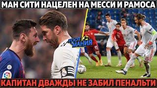 МанСити нацелен на Месси и Рамоса Капитан испортил праздник Испании не забил 2 пенальти