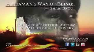 "A Shaman's Way of Being : The Gift of ""Hitting Bottom"" a path to Soul Recovery"