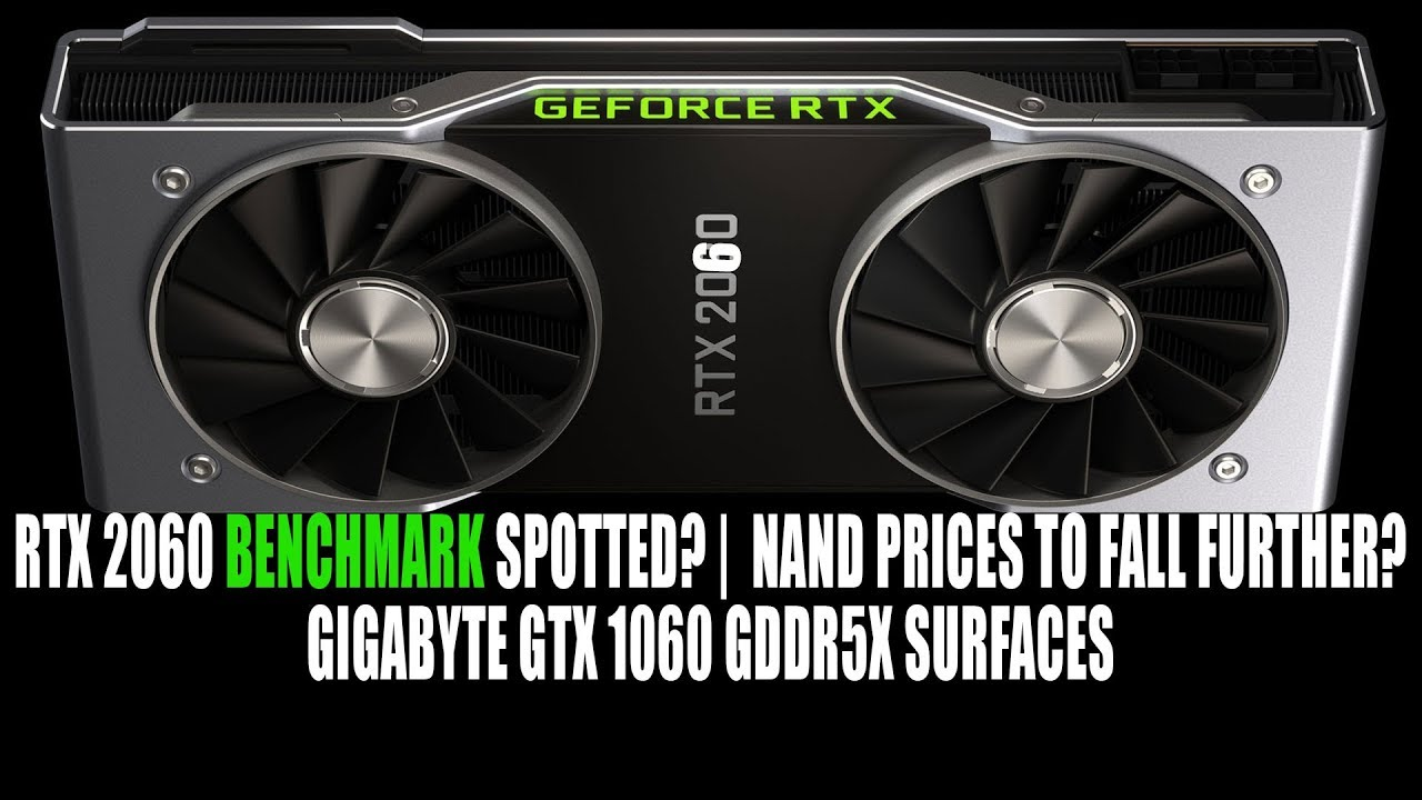 RTX 2060 Benchmark Spotted ? | Gigabyte GDDR5X GTX 1060 Surfaces | NAND  Prices to Fall Further ?
