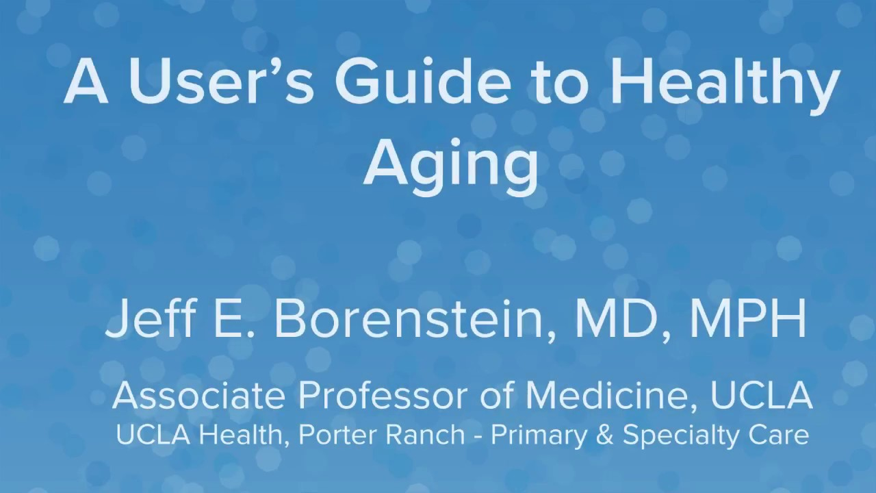 A User's Guide to Healthy Aging - Jeff E  Borenstein, MD | UCLA Health  Porter Ranch