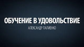 Обучение в удовольствие. Александр Палиенко.