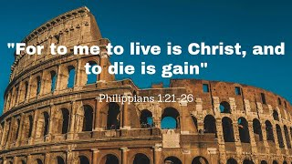 For to me to Live is Christ, and to Die is Gain