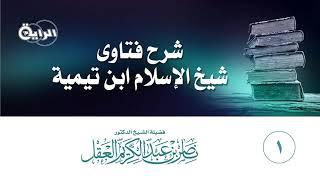 1 شرح فتاوى شيخ الإسلام ابن تيمية   الشيخ   د ناصر العقل
