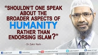 """""""Shouldn't one speak about the broader aspects of humanity rather than endorsing Islam? - Dr Zakir"""""""