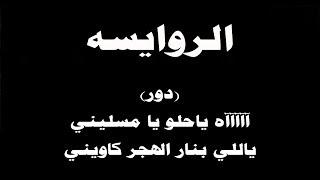 #ينبعاوي : الروايسه / دور - (ياحلو يا يا مسليني , ياللي بنار الهجر كاويني)