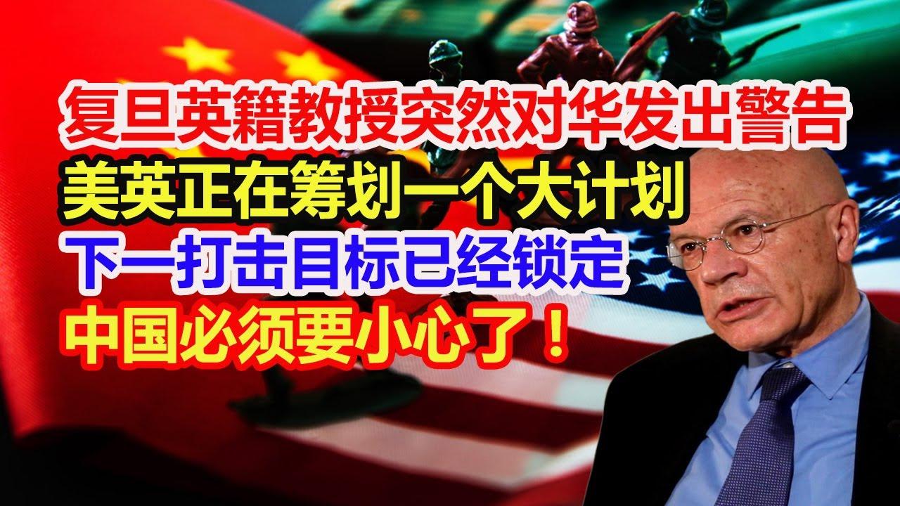复旦英籍教授突然对华发出警告:美英正在筹划一个大计划,下一打击目标已经锁定,中国必须要小心了!