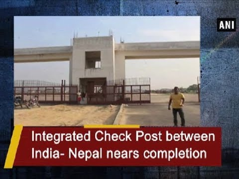 Integrated Check Post between India- Nepal nears completion - ANI News