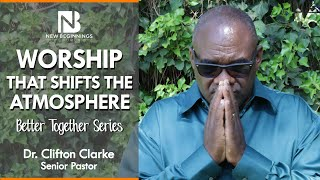WORSHIP THAT SHIFTS THE ATMOSPHERE - Dr. Clifton Clarke