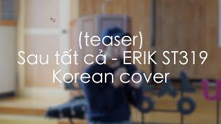 (teaser) Sau tất cả - ERIK ST.319 Korean Cover by ca sỹ Hàn Quốc Paul Kim