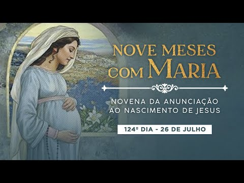 124º DIA - NOVE MESES COM MARIA - NOVENA DA ANUNCIAÇÃO AO NASCIMENTO DE JESUS