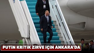 Rusya Devlet Başkanı Putin, Üçlü Zirve İçin Ankara'ya Geldi