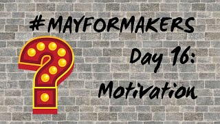 #MAYFORMAKERS Day 16: Motivation