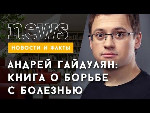 Андрей Гайдулян и его книга о борьбе с болезнью