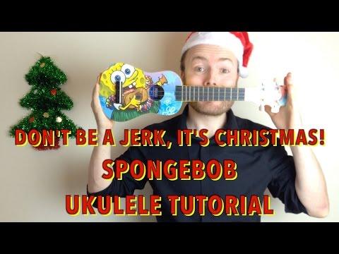 Don't Be A Jerk, It's Christmas! (Spongebob Squarepants Ukulele Tutorial)