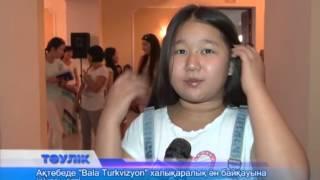 """Ақтөбеде """"Bala Turkvizyon"""" халықаралық ән байқауына іріктеу өтті"""