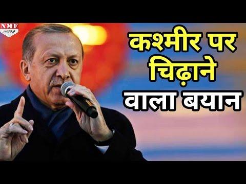Turkey के President ने Kashmir पर दिया India की Tension बढ़ाने वाला बयान
