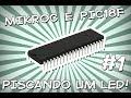 MikroC & PIC18F #1: Piscando um LED!