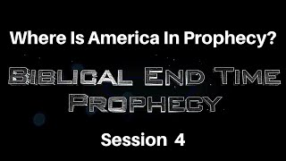 Biblical End Time Prophecy Session 4 Where is America in Prophecy?