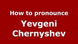 How to pronounce Yevgeni Chernyshev (Russian/Russia)  - PronounceNames.com