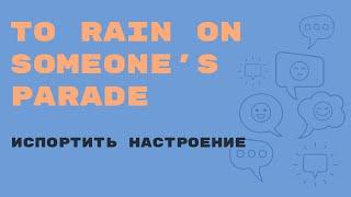 «Английский за минуту»:To Rain on Someone's Parade – испортить праздник, испортить настроение