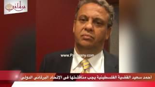 أحمد سعيد: القضية الفلسطينية أهم الموضوعات فى جلسة الاتحاد البرلمانى الدولى