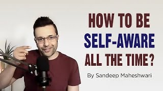 How to be Self-Aware all the time? By Sandeep Maheshwari
