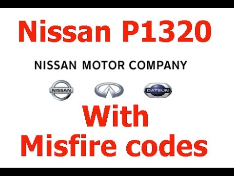Nissan Code P1320 and Misfire Codes P0301, Etc