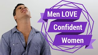 Why Men LOVE Confident Women (Seriously...We Do)