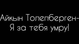 Айкын Толепберген - Я за тебя умру!