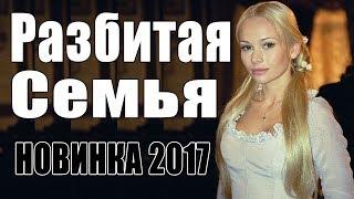 Премьера 2017 влюбила подписчиков  РАЗБИТАЯ СЕМЬЯ  Русские мелодрамы 2017 новинки, фильмы 2017 HD