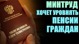 Минтруд хочет уравнять пенсии российских граждан!