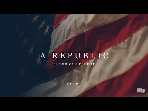 A Republic - If You Can Keep It - Part 1