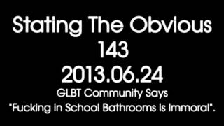 "Stating The Obvious #143 -- GLBT Community Says ""Fucking in School Bathrooms Is Immoral""."