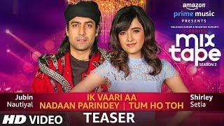 Song Teaser: Ik Vaari Aa/Nadaan Parindey/Tum  Ho Toh | Shirley Setia |Jubin Nautiyal |AbhijitVaghani