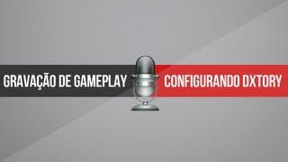 Tutorial: Configurando Dxtory 2.0 | Gravação de Gameplays
