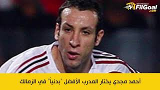 أحمد مجدي يختار المدرب الأفضل  بدنيا  في الزمالك