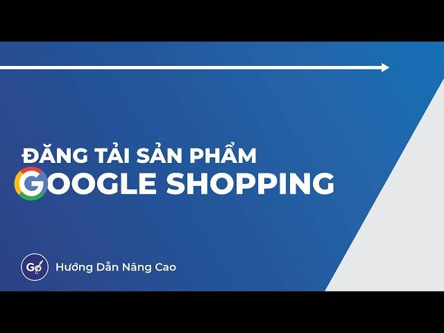 [Gosell VN] Cách Đăng Sản Phẩm Quảng Cáo Google Shopping Mới Nhất 2021