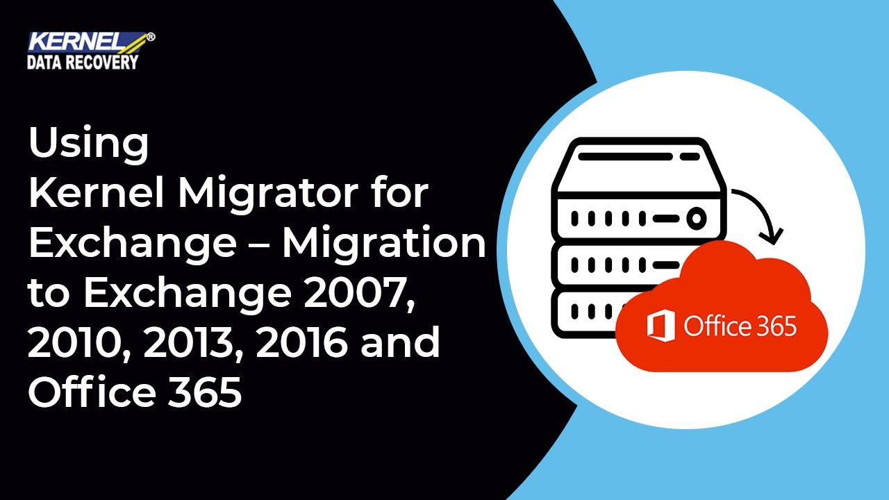 Using Kernel Migrator for Exchange – Migration to Exchange 2007, 2010,  2013, 2016 and Office 365