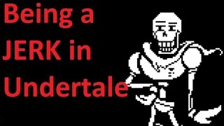 Being a jerk in Undertale