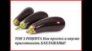 БАКЛАЖАНЫ. Топ 3 Рецепта Как просто и вкусно приготовить Баклажаны! Гениальные рецепты!