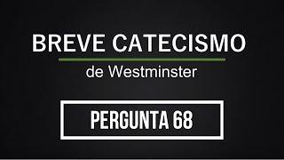 Breve Catecismo - Pergunta 68