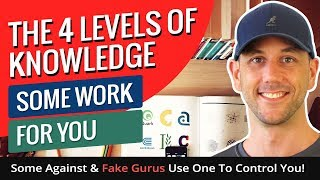 The 4 Levels Of Knowledge - Some Work For You, Some Against & Fake Gurus Use One To Control You!