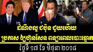 cambodia hot news today, radio khmer all 2018,ជប៉ុន ជួយហើយ ប្រកាស ឲ្យហ៊ុនសែន ពន្យាពេលបោះឆ្នោត