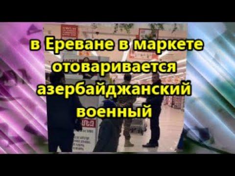 Армяне в шоке:  в Ереване в маркете отоваривается азербайджанский военный
