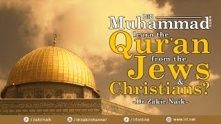 DID MUHAMMAD (PBUH) LEARN THE QUR'AN FROM THE JEWS & CHRISTIANS? - DR ZAKIR NAIK