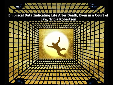 Empirical Data Indicating Life After Death, Even in a court of law, Tricia Robertson